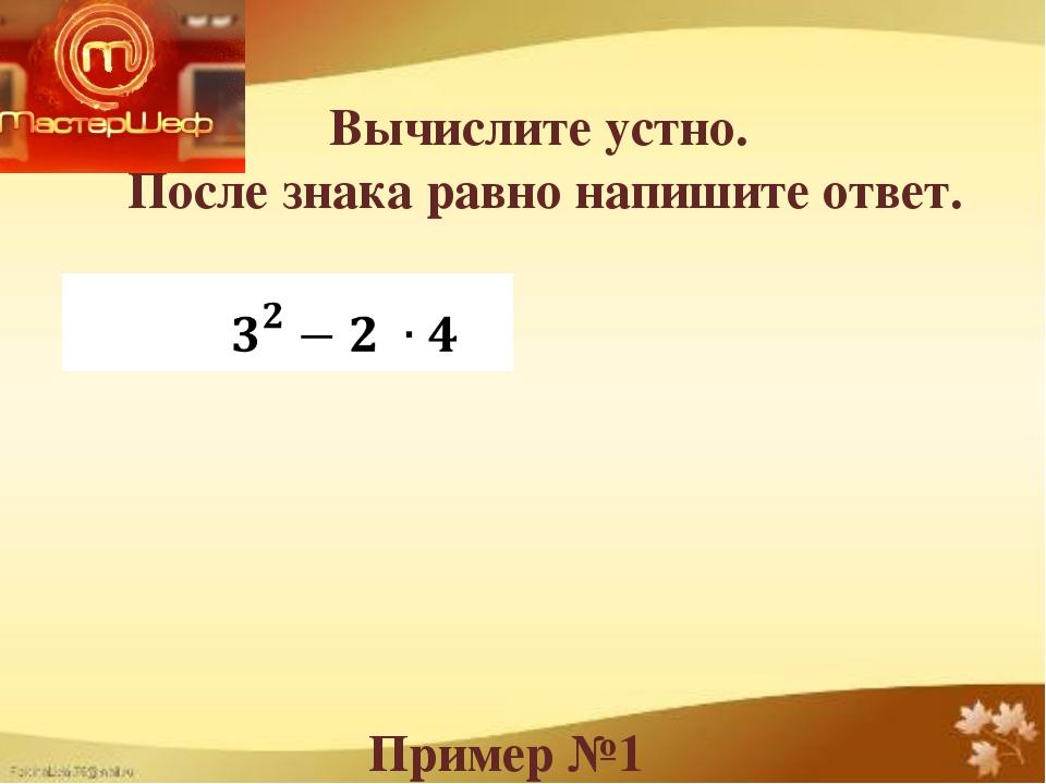 Вычислите устно. После знака равно напишите ответ. Пример №1