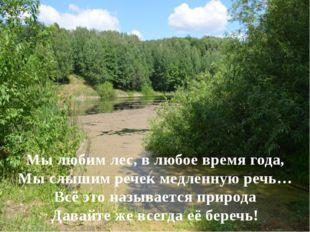 Мы любим лес, в любое время года, Мы слышим речек медленную речь… Всё это наз