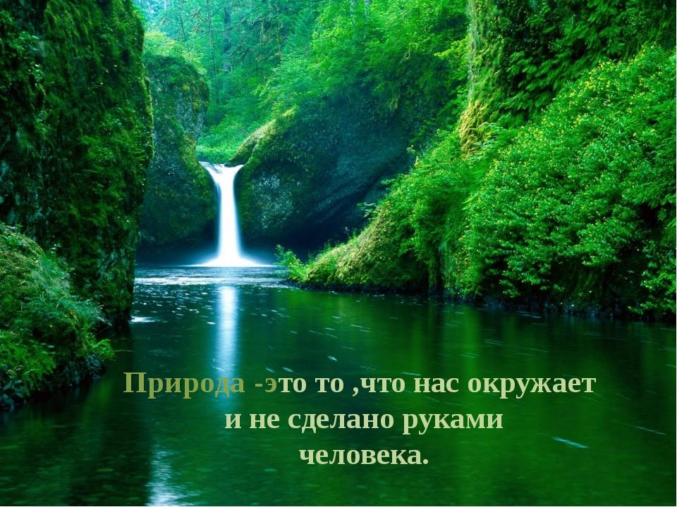 Природа-это то ,что нас окружает и не сделано руками человека.