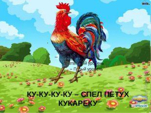 КУ-КУ-КУ-КУ – СПЕЛ ПЕТУХ КУКАРЕКУ