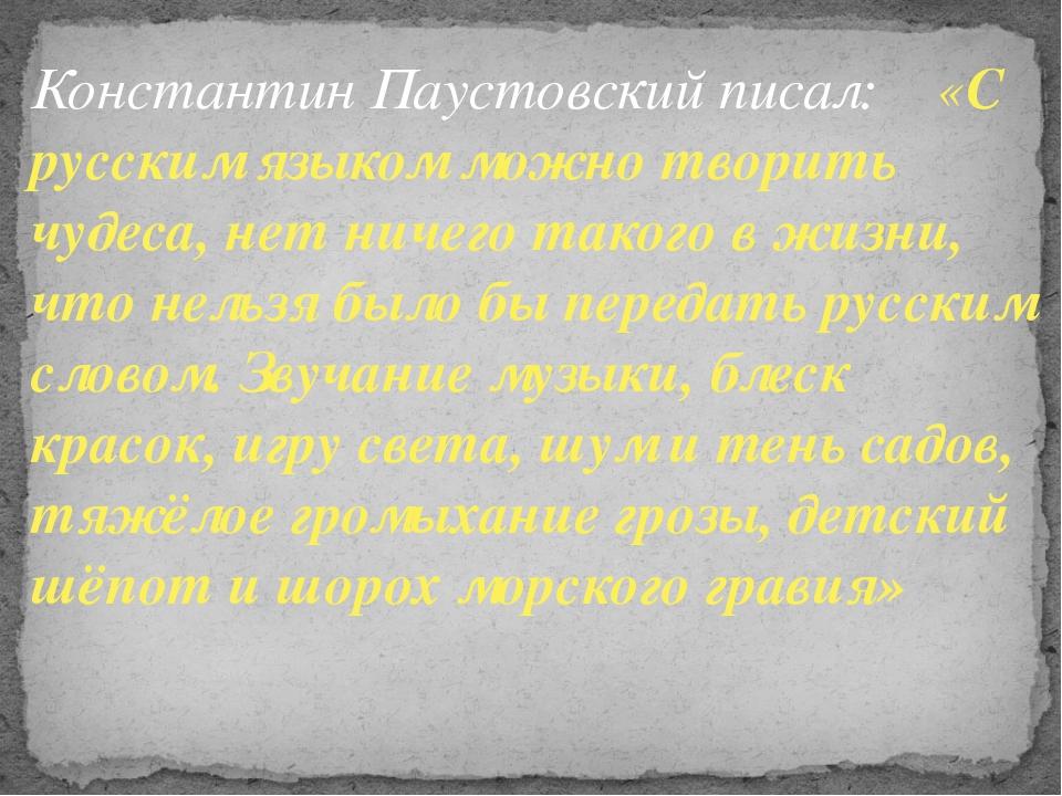 Константин Паустовский писал: «С русским языком можно творить чудеса, нет нич...
