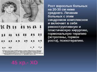 45 хр.- ХО Рост взрослых больных на 20-30 см ниже среднего. Лечение больных