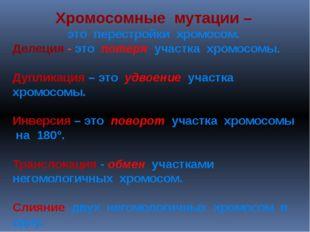 Хромосомные мутации – это перестройки хромосом. Делеция - это потеря участка