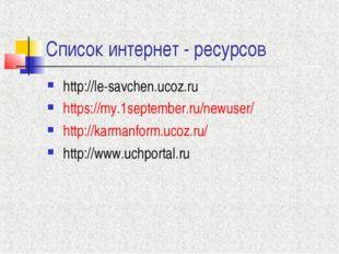 Список интернет - ресурсов http://le-savchen.ucoz.ru https://my.1september.ru
