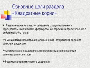 Основные цели раздела «Квадратные корни» Развитие понятия о числе, связанное