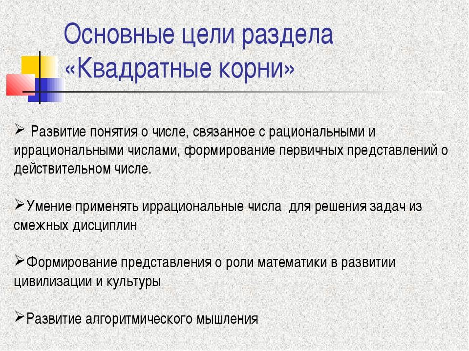 Основные цели раздела «Квадратные корни» Развитие понятия о числе, связанное...
