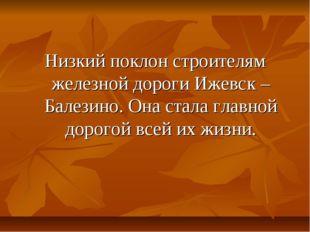 Низкий поклон строителям железной дороги Ижевск – Балезино. Она стала главной