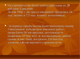 На строительстве были заняты крестьяне из 29 районов Удмуртии. Летом 1942 г.