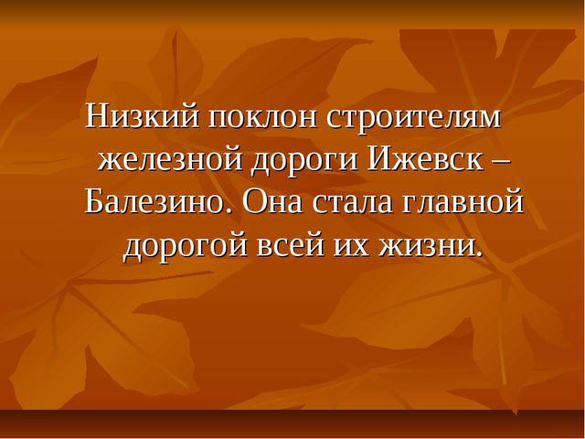 Низкий поклон строителям железной дороги Ижевск – Балезино. Она стала главной...