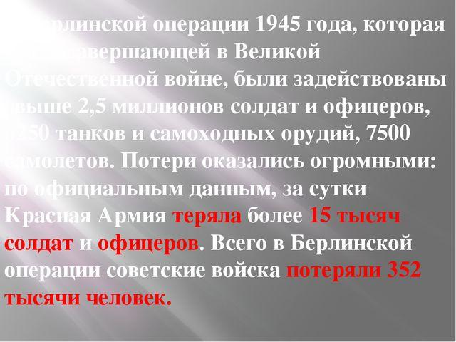 В Берлинской операции 1945 года, которая стала завершающей в Великой Отечеств...