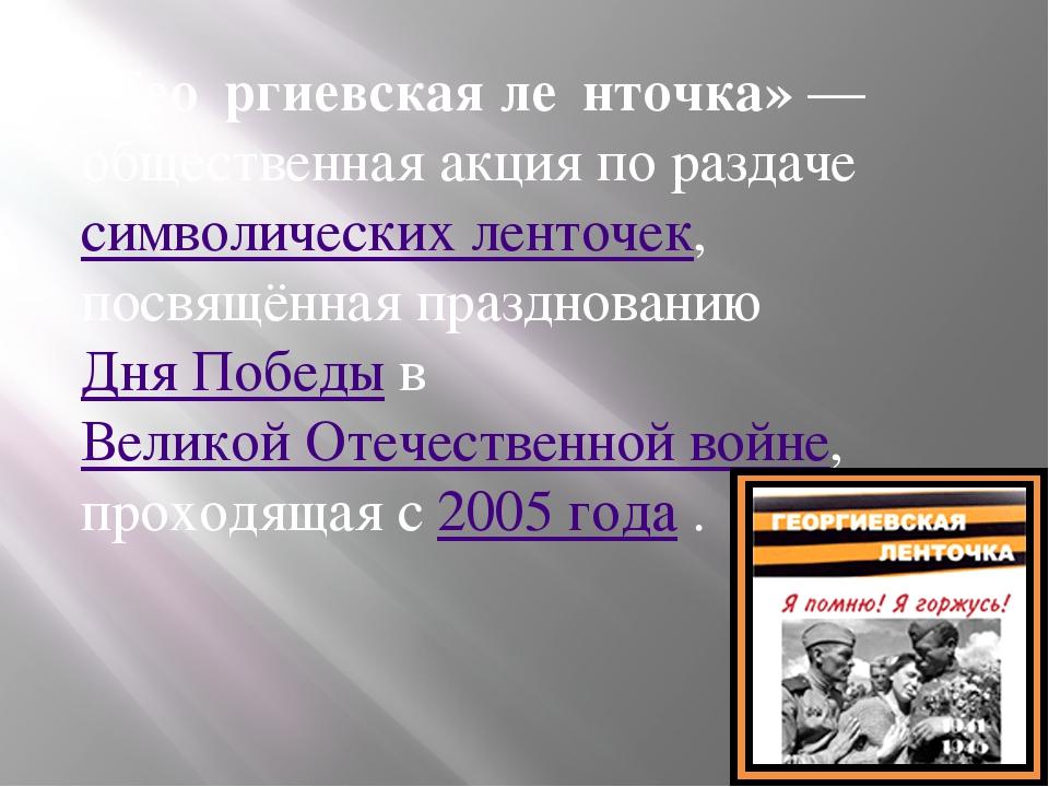 «Гео́ргиевская ле́нточка»— общественная акция по раздачесимволических ленто...
