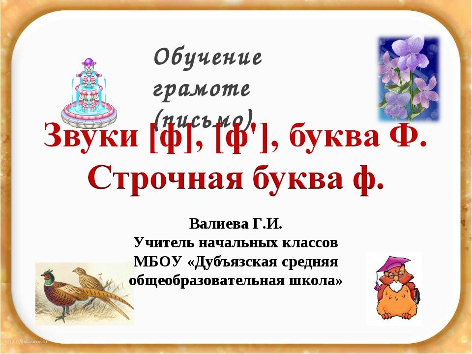 Обучение грамоте (письмо) Валиева Г.И. Учитель начальных классов МБОУ «Дубъяз...