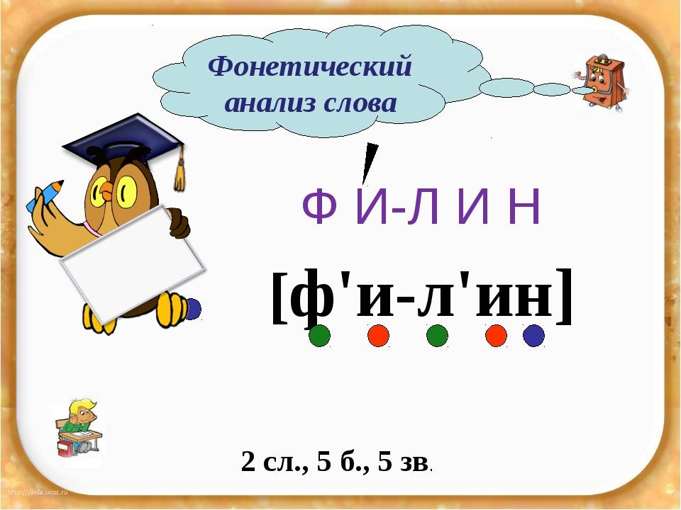 Ф И-Л И Н 2 сл., 5 б., 5 зв. Фонетический анализ слова [ф'и-л'ин]