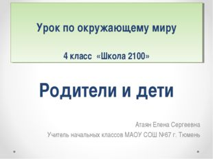 Родители и дети Атаян Елена Сергеевна Учитель начальных классов МАОУ СОШ №67