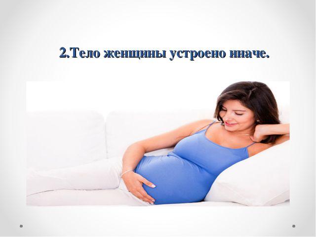 2.Тело женщины устроено иначе.