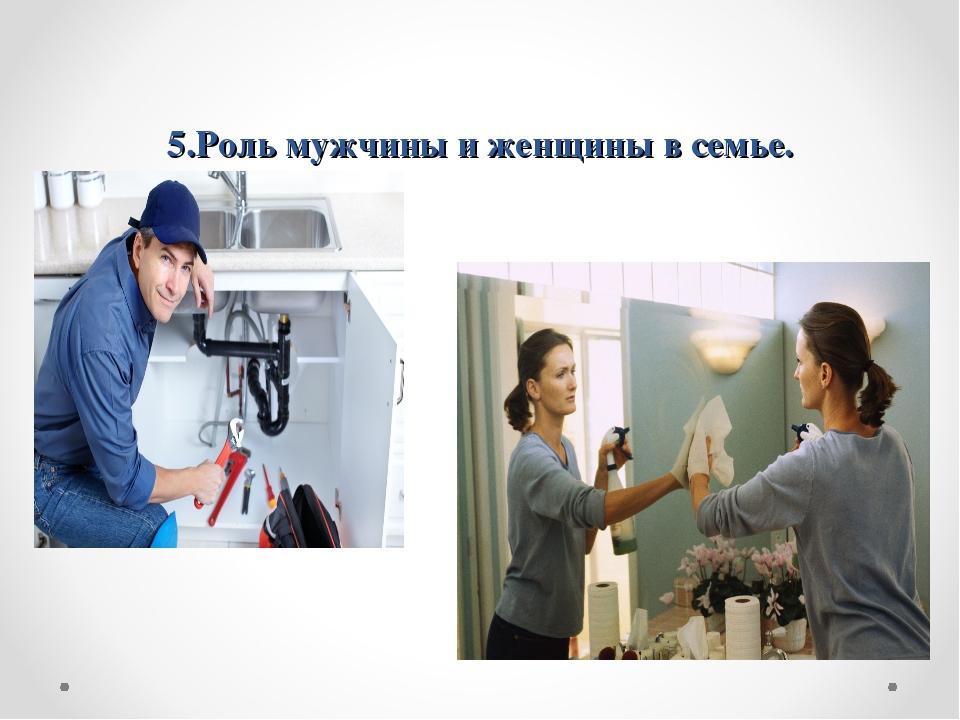5.Роль мужчины и женщины в семье.