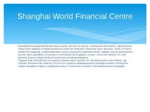 Шанхайский всемирный финансовый центр, или просто Центр, стеклянный небоскреб