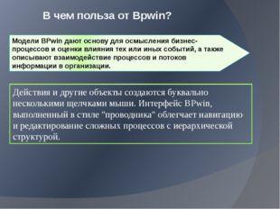 В чем польза от Bpwin? Модели BPwin дают основу для осмысления бизнес-процесс