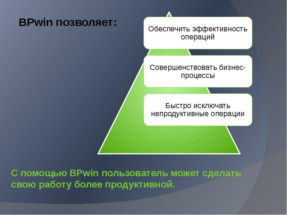 С помощью BPwin пользователь может сделать свою работу более продуктивной. BP...