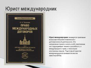 Юрист-международникзанимается правовыми вопросами внешнеэкономической и дипл
