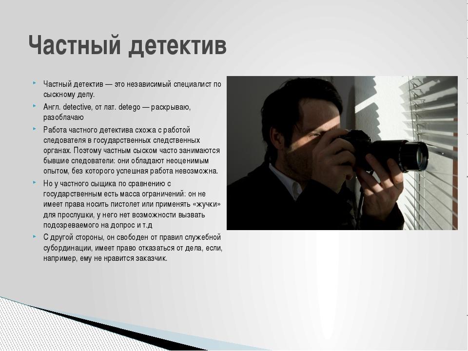Частный детектив — это независимый специалист по сыскному делу. Англ. detecti...