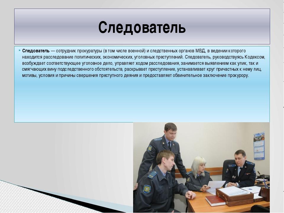 Следователь— сотрудник прокуратуры (в том числе военной) и следственных орга...