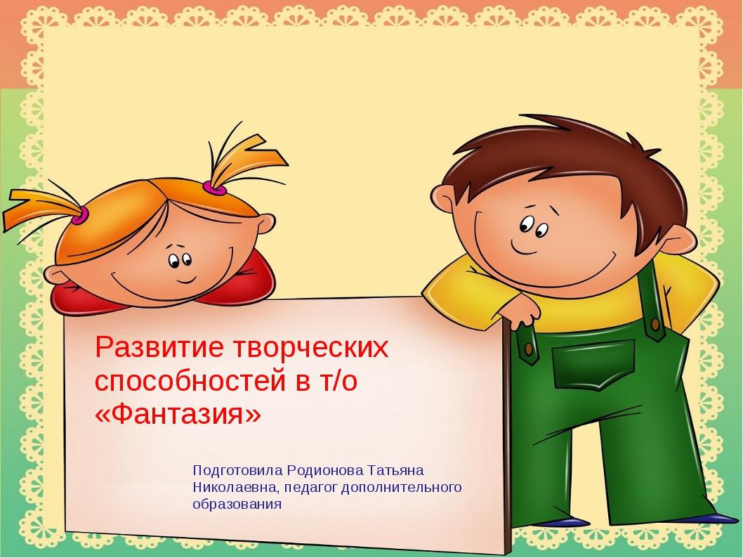 Развитие творческих способностей в т/о «Фантазия» Подготовила Родионова Татья...