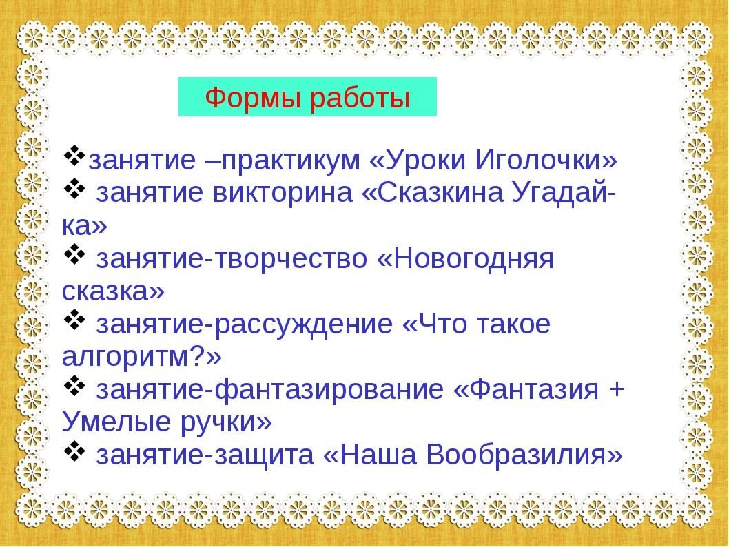 Формы работы занятие –практикум «Уроки Иголочки» занятие викторина «Сказкина...