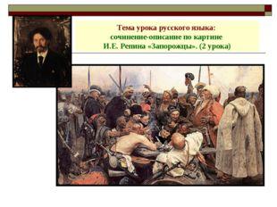Тема урока русского языка: сочинение-описание по картине И.Е. Репина «Запорож