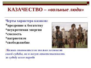 КАЗАЧЕСТВО – «вольные люди» Черты характера казаков: *презрение к богатству *