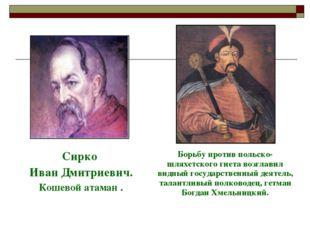Сирко Иван Дмитриевич. Кошевой атаман .Борьбу против польско-шляхетского г