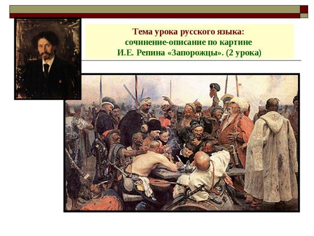 Тема урока русского языка: сочинение-описание по картине И.Е. Репина «Запорож...