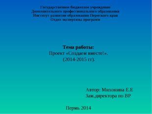 Тема работы: Проект «Создаем вместе!». (2014-2015 гг). Автор: Михонина Е.Е З