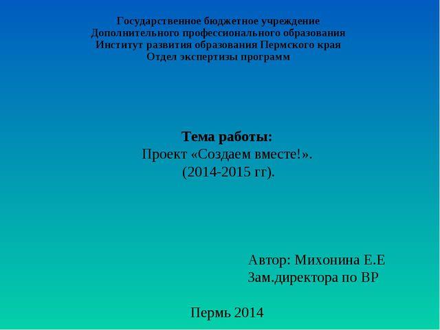 Тема работы: Проект «Создаем вместе!». (2014-2015 гг). Автор: Михонина Е.Е З...