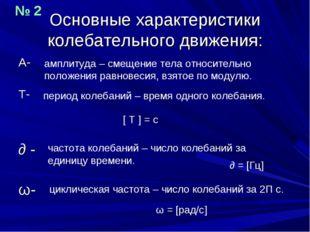 Основные характеристики колебательного движения: А- Т- ∂ - ω- амплитуда – сме