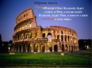«Покуда стоит Колизей, будет стоять и Рим, а когда падёт Колизей, падёт Рим,