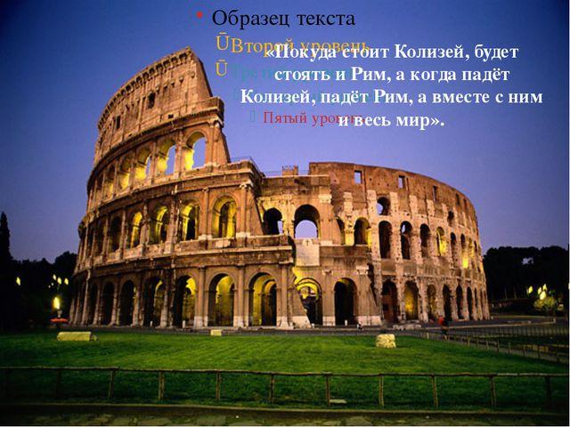 «Покуда стоит Колизей, будет стоять и Рим, а когда падёт Колизей, падёт Рим,...