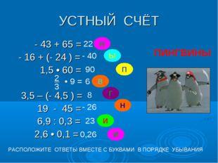 УСТНЫЙ СЧЁТ - 43 + 65 = - 16 + (- 24 ) = 1,5 • 60 = 3,5 – (- 4,5 ) = 19 - 45