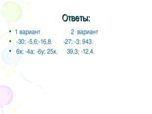 Ответы: 1 вариант 2 вариант -30; -5,6;-16,8. -27; -3; 943. 6х; -4а; -6у; 25х.