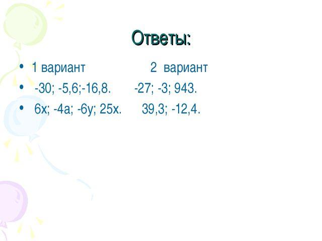 Ответы: 1 вариант 2 вариант -30; -5,6;-16,8. -27; -3; 943. 6х; -4а; -6у; 25х....