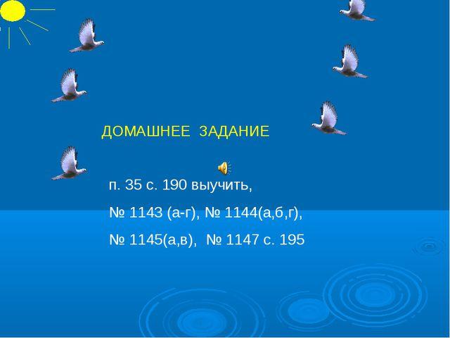 п. 35 с. 190 выучить, № 1143 (а-г), № 1144(а,б,г), № 1145(а,в), № 1147 с. 195...