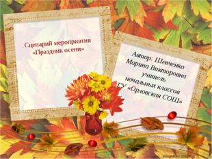 Сценарий мероприятия «Праздник осени» Автор: Шевченко Марина Викторовна учит