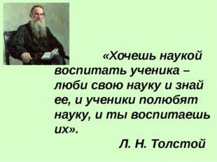 «Хочешь наукой воспитать ученика – люби свою науку и знай ее, и ученики полю