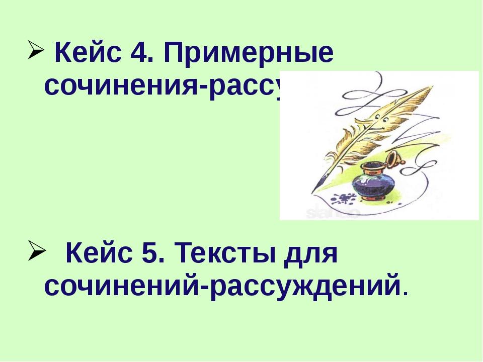 Кейс 4. Примерные сочинения-рассуждения. Кейс 5. Тексты для сочинений-рассуж...