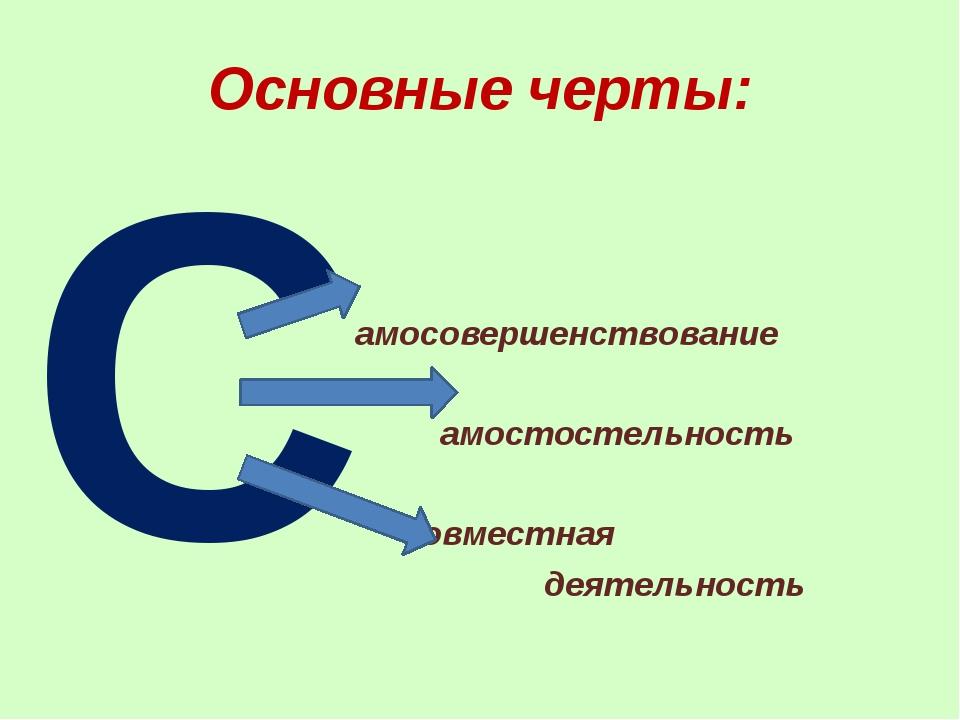 Основные черты: С амосовершенствование амостостельность овместная деятельность