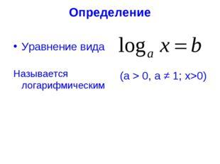 Определение Уравнение вида Называется логарифмическим (а > 0, а ≠ 1; х>0)