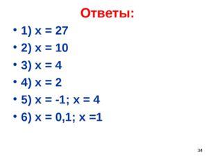 Ответы: 1) х = 27 2) х = 10 3) х = 4 4) х = 2 5) х = -1; х = 4 6) х = 0,1; х