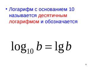 * Логарифм с основанием 10 называется десятичным логарифмом и обозначается