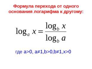 Формула перехода от одного основания логарифма к другому: где а>0, а≠1,b>0,b≠