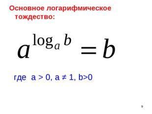 * Основное логарифмическое тождество: где а > 0, а ≠ 1, b>0